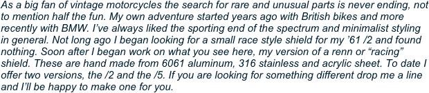 "As a big fan of vintage motorcycles the search for rare and unusual parts is never ending, not to mention half the fun. My own adventure started years ago with British bikes and more recently with BMW. I've always liked the sporting end of the spectrum and minimalist styling in general. Not long ago I began looking for a small race style shield for my '61 /2 and found nothing. Soon after I began work on what you see here, my version of a renn or ""racing"" shield. These are hand made from 6061 aluminum, 316 stainless and acrylic sheet. To date I offer two versions, the /2 and the /5. If you are looking for something different drop me a line and I'll be happy to make one for you."
